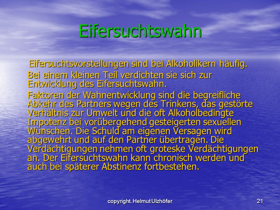 copyright. Helmut Ulzhöfer21 Eifersuchtswahn Eifersuchtsvorstellungen sind bei Alkoholikern häufig. Bei einem kleinen Teil verdichten sie sich zur Ent
