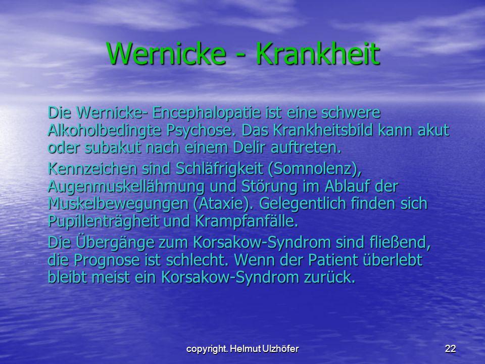 copyright. Helmut Ulzhöfer22 Wernicke - Krankheit Die Wernicke- Encephalopatie ist eine schwere Alkoholbedingte Psychose. Das Krankheitsbild kann akut