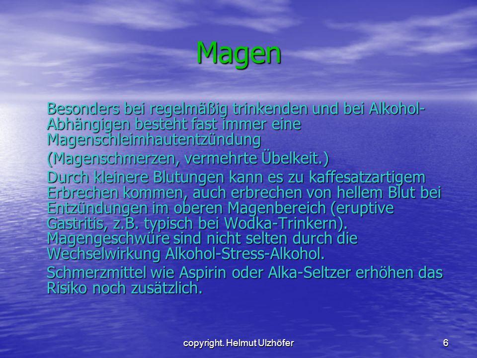 copyright. Helmut Ulzhöfer6 Magen Besonders bei regelmäßig trinkenden und bei Alkohol- Abhängigen besteht fast immer eine Magenschleimhautentzündung (