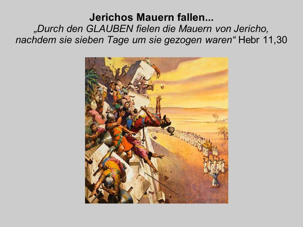 Jerichos Mauern fallen... Durch den GLAUBEN fielen die Mauern von Jericho, nachdem sie sieben Tage um sie gezogen waren Hebr 11,30