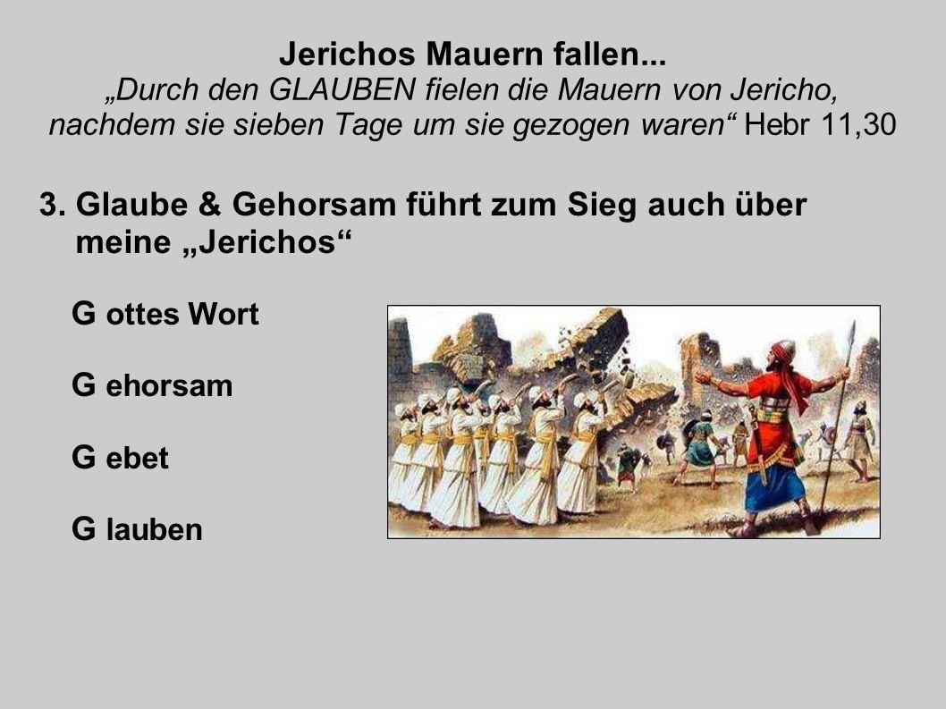 Jerichos Mauern fallen... Durch den GLAUBEN fielen die Mauern von Jericho, nachdem sie sieben Tage um sie gezogen waren Hebr 11,30 3. Glaube & Gehorsa