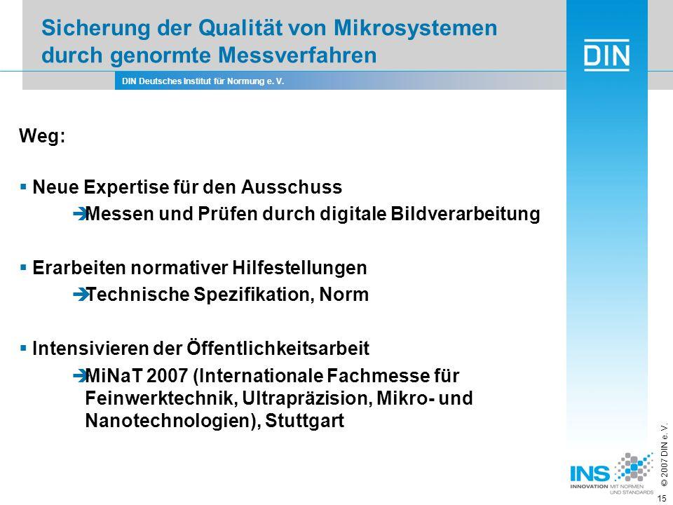DIN Deutsches Institut für Normung e. V. © 2007 DIN e. V. 15 Weg: Neue Expertise für den Ausschuss Messen und Prüfen durch digitale Bildverarbeitung E