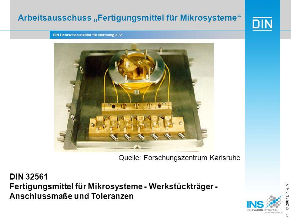 DIN Deutsches Institut für Normung e. V. © 2007 DIN e. V. 5 Arbeitsausschuss Fertigungsmittel für Mikrosysteme Quelle: Forschungszentrum Karlsruhe DIN
