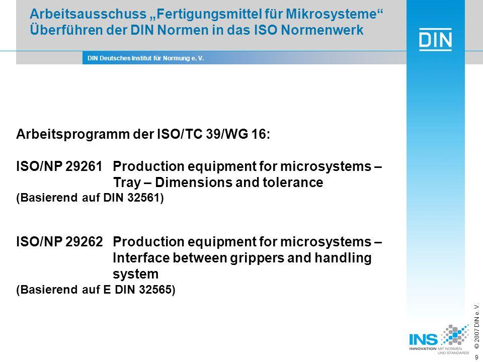 DIN Deutsches Institut für Normung e. V. © 2007 DIN e. V. 9 Arbeitsprogramm der ISO/TC 39/WG 16: ISO/NP 29261 Production equipment for microsystems –