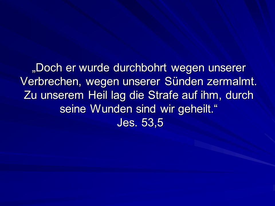 Doch er wurde durchbohrt wegen unserer Verbrechen, wegen unserer Sünden zermalmt. Zu unserem Heil lag die Strafe auf ihm, durch seine Wunden sind wir