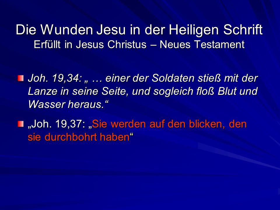 Die Wunden Jesu in der Heiligen Schrift Erfüllt in Jesus Christus – Neues Testament Joh. 19,34: … einer der Soldaten stieß mit der Lanze in seine Seit