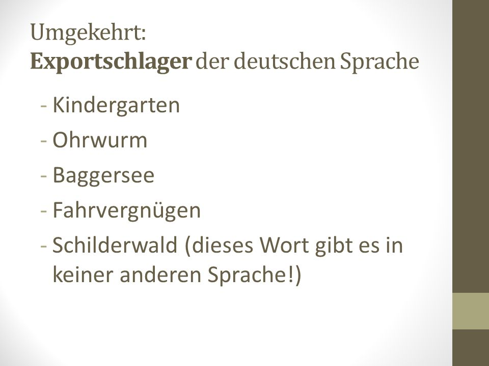 Umgekehrt: Exportschlager der deutschen Sprache -Kindergarten -Ohrwurm -Baggersee -Fahrvergnügen -Schilderwald (dieses Wort gibt es in keiner anderen Sprache!)