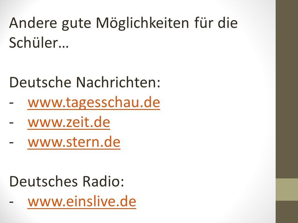 Andere gute Möglichkeiten für die Schüler… Deutsche Nachrichten: -www.tagesschau.dewww.tagesschau.de -www.zeit.dewww.zeit.de -www.stern.dewww.stern.de Deutsches Radio: -www.einslive.dewww.einslive.de