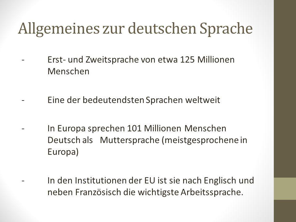 Allgemeines zur deutschen Sprache - Erst- und Zweitsprache von etwa 125 Millionen Menschen - Eine der bedeutendsten Sprachen weltweit - In Europa sprechen 101 Millionen Menschen Deutsch als Muttersprache (meistgesprochene in Europa) -In den Institutionen der EU ist sie nach Englisch und neben Französisch die wichtigste Arbeitssprache.