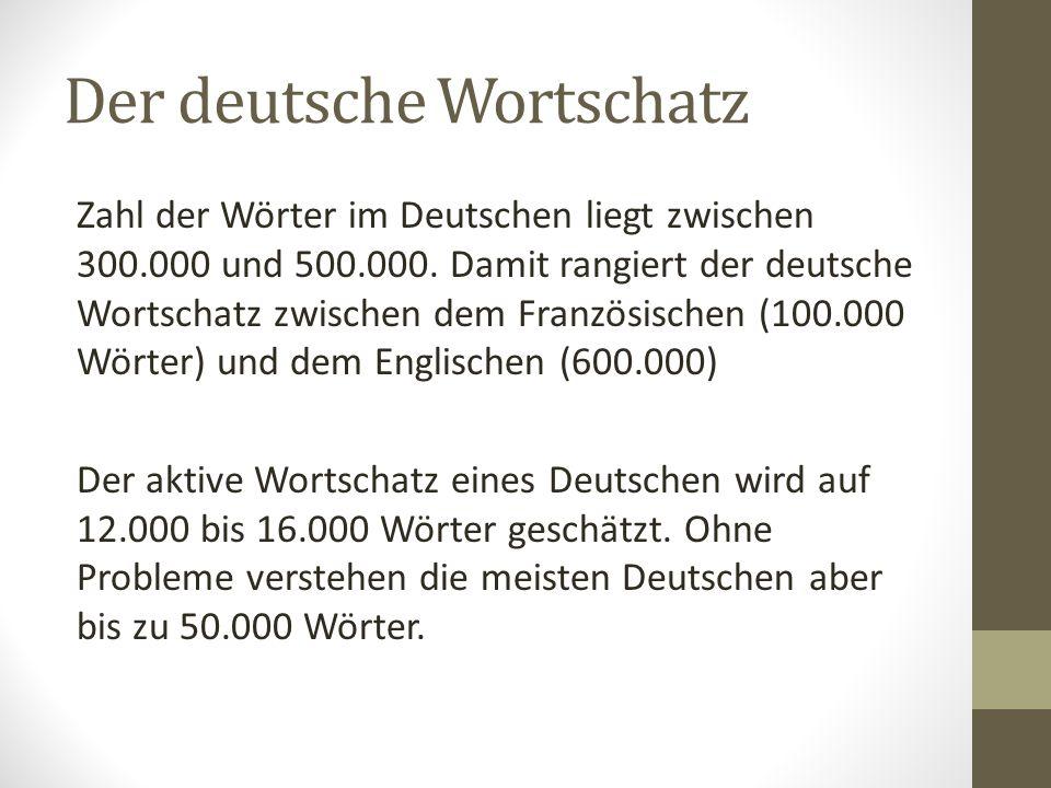 Der deutsche Wortschatz Zahl der Wörter im Deutschen liegt zwischen 300.000 und 500.000.