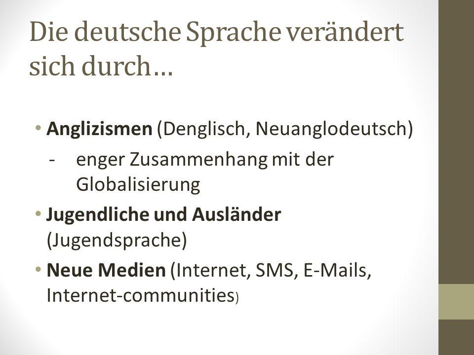 Die deutsche Sprache verändert sich durch… Anglizismen (Denglisch, Neuanglodeutsch) -enger Zusammenhang mit der Globalisierung Jugendliche und Ausländer (Jugendsprache) Neue Medien (Internet, SMS, E-Mails, Internet-communities )
