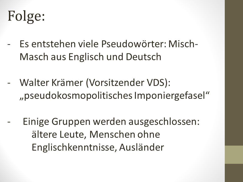 Folge: -Es entstehen viele Pseudowörter: Misch- Masch aus Englisch und Deutsch -Walter Krämer (Vorsitzender VDS): pseudokosmopolitisches Imponiergefasel - Einige Gruppen werden ausgeschlossen: ältere Leute, Menschen ohne Englischkenntnisse, Ausländer