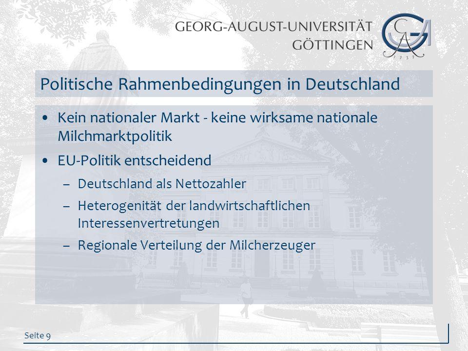 Seite 9 Politische Rahmenbedingungen in Deutschland Kein nationaler Markt - keine wirksame nationale Milchmarktpolitik EU-Politik entscheidend –Deutsc