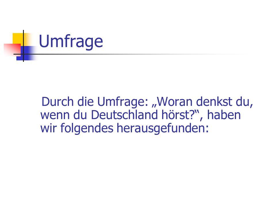 Umfrage Durch die Umfrage: Woran denkst du, wenn du Deutschland hörst?, haben wir folgendes herausgefunden: