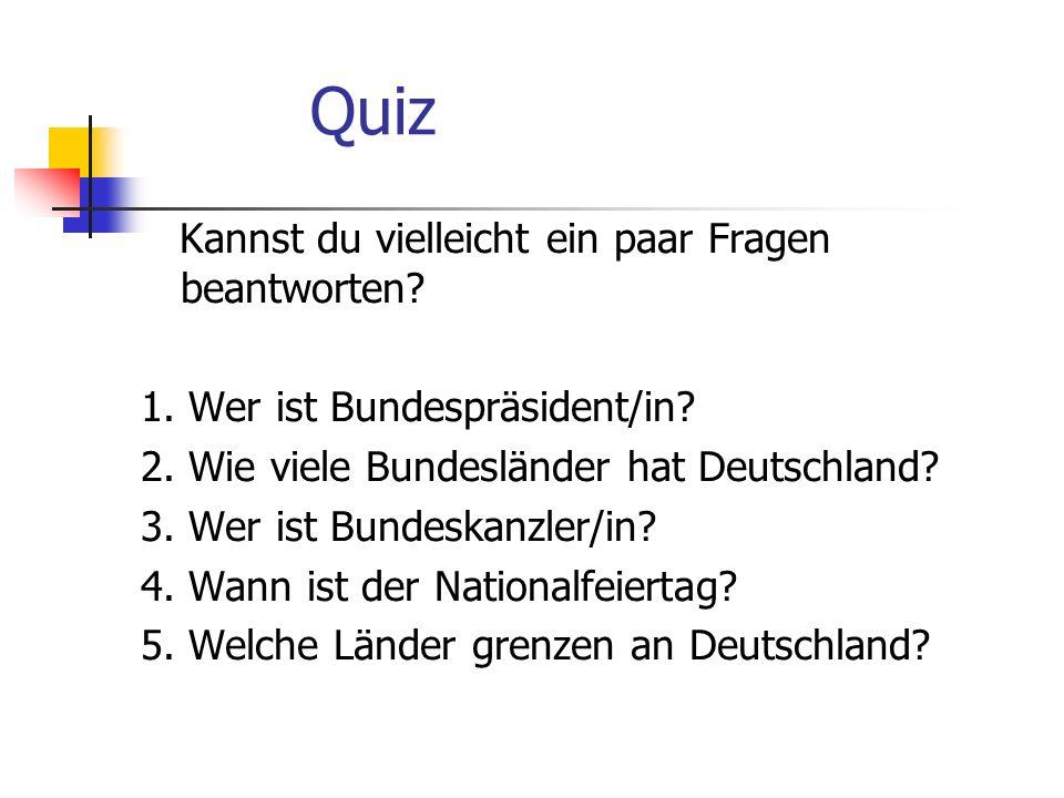 Quiz Kannst du vielleicht ein paar Fragen beantworten? 1. Wer ist Bundespräsident/in? 2. Wie viele Bundesländer hat Deutschland? 3. Wer ist Bundeskanz