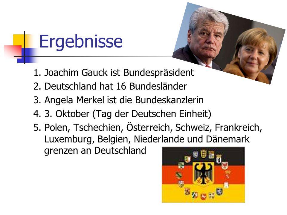 Ergebnisse 1. Joachim Gauck ist Bundespräsident 2. Deutschland hat 16 Bundesländer 3. Angela Merkel ist die Bundeskanzlerin 4. 3. Oktober (Tag der Deu