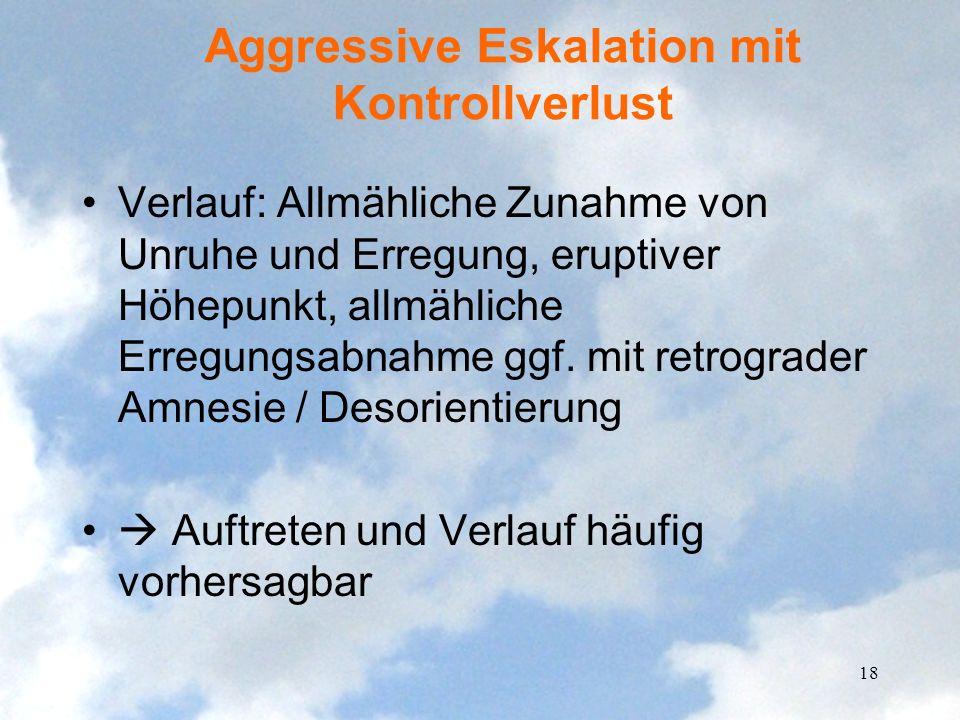 Aggressive Eskalation mit Kontrollverlust Verlauf: Allmähliche Zunahme von Unruhe und Erregung, eruptiver Höhepunkt, allmähliche Erregungsabnahme ggf.