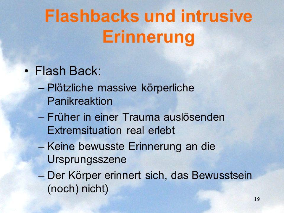 Flashbacks und intrusive Erinnerung Flash Back: –Plötzliche massive körperliche Panikreaktion –Früher in einer Trauma auslösenden Extremsituation real