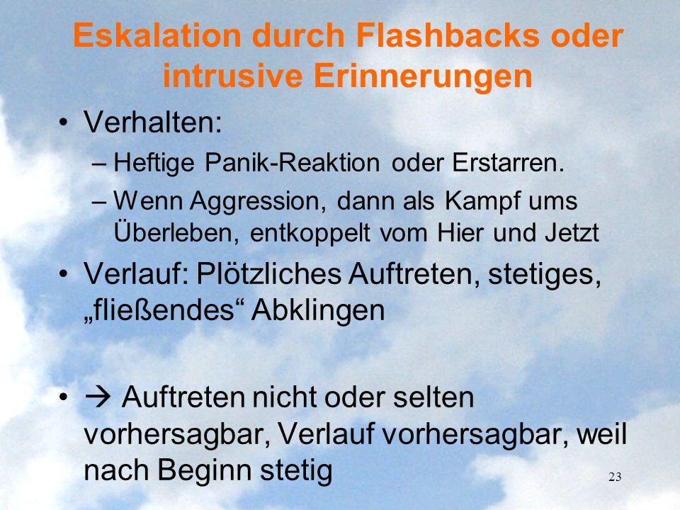Eskalation durch Flashbacks oder intrusive Erinnerungen Verhalten: –Heftige Panik-Reaktion oder Erstarren. –Wenn Aggression, dann als Kampf ums Überle