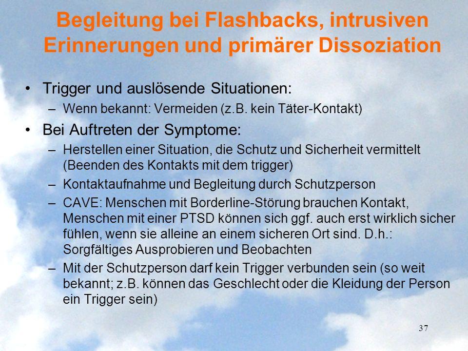 Begleitung bei Flashbacks, intrusiven Erinnerungen und primärer Dissoziation Trigger und auslösende Situationen: –Wenn bekannt: Vermeiden (z.B. kein T
