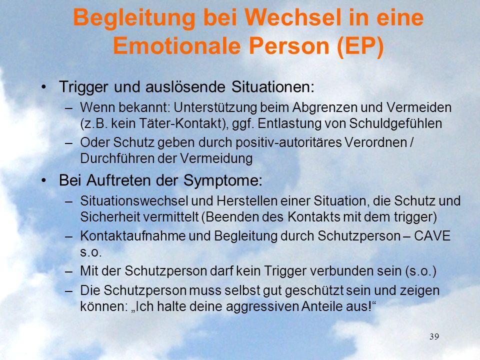 Begleitung bei Wechsel in eine Emotionale Person (EP) Trigger und auslösende Situationen: –Wenn bekannt: Unterstützung beim Abgrenzen und Vermeiden (z