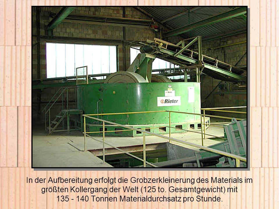 In der Aufbereitung erfolgt die Grobzerkleinerung des Materials im größten Kollergang der Welt (125 to. Gesamtgewicht) mit 135 - 140 Tonnen Materialdu