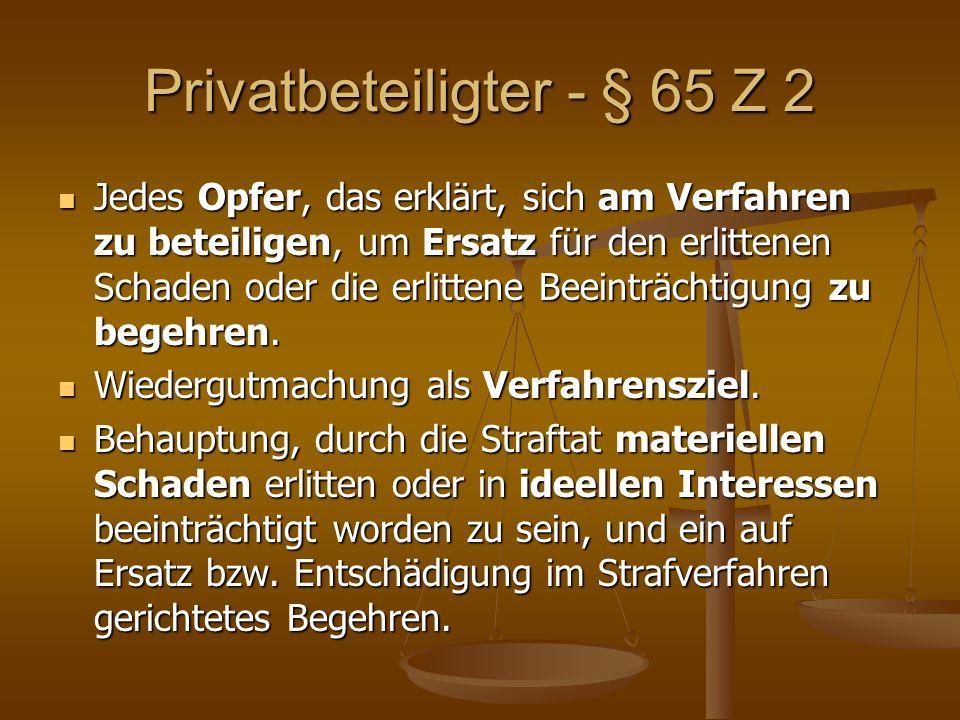 Privatbeteiligter - § 65 Z 2 Jedes Opfer, das erklärt, sich am Verfahren zu beteiligen, um Ersatz für den erlittenen Schaden oder die erlittene Beeinträchtigung zu begehren.