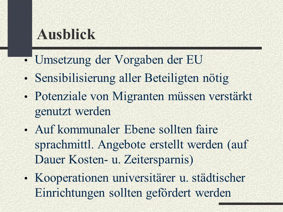 Ausblick Umsetzung der Vorgaben der EU Sensibilisierung aller Beteiligten nötig Potenziale von Migranten müssen verstärkt genutzt werden Auf kommunaler Ebene sollten faire sprachmittl.