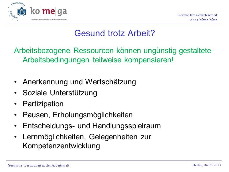 Gesund trotz/durch Arbeit Anna-Marie Metz Berlin, 04.06.2013 Seelische Gesundheit in der Arbeitswelt Arbeitsbezogene Ressourcen können ungünstig gesta
