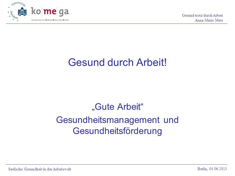 Gesund trotz/durch Arbeit Anna-Marie Metz Berlin, 04.06.2013 Seelische Gesundheit in der Arbeitswelt Gesund durch Arbeit! Gute Arbeit Gesundheitsmanag