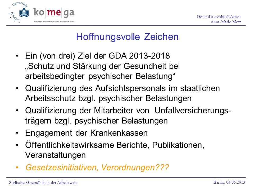 Gesund trotz/durch Arbeit Anna-Marie Metz Berlin, 04.06.2013 Seelische Gesundheit in der Arbeitswelt Ein (von drei) Ziel der GDA 2013-2018 Schutz und