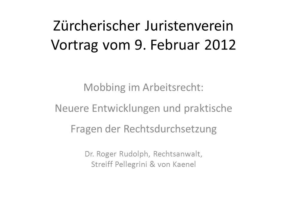 Zürcherischer Juristenverein Vortrag vom 9. Februar 2012 Mobbing im Arbeitsrecht: Neuere Entwicklungen und praktische Fragen der Rechtsdurchsetzung Dr