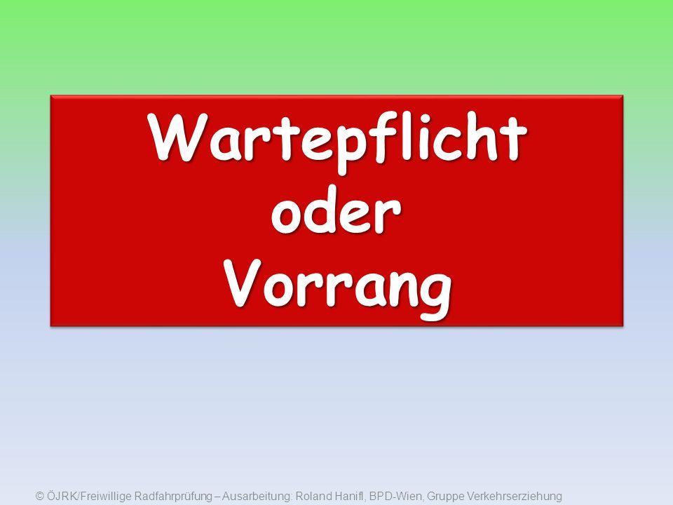 © ÖJRK/Freiwillige Radfahrprüfung – Ausarbeitung: Roland Hanifl, BPD-Wien, Gruppe Verkehrserziehung Wartepflicht oder Vorrang