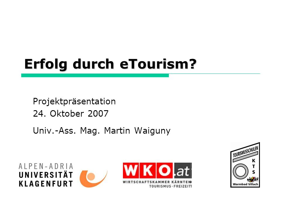 Erfolg durch eTourism? Projektpräsentation 24. Oktober 2007 Univ.-Ass. Mag. Martin Waiguny