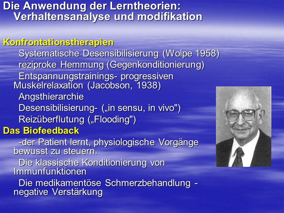Die Anwendung der Lerntheorien: Verhaltensanalyse und modifikation Konfrontationstherapien Systematische Desensibilisierung (Wolpe 1958) Systematische