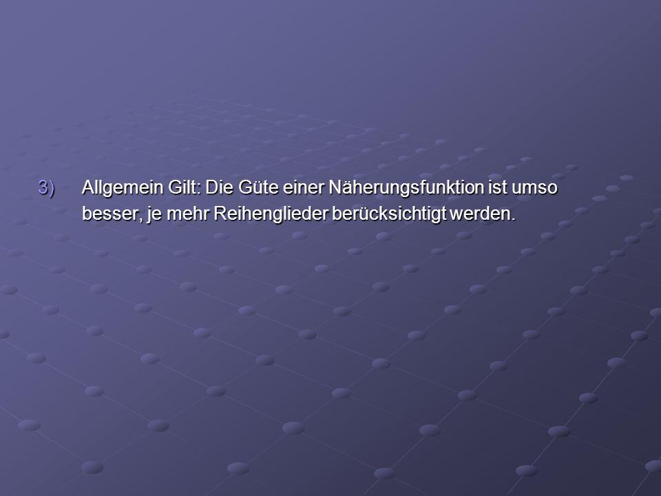 3)Allgemein Gilt: Die Güte einer Näherungsfunktion ist umso besser, je mehr Reihenglieder berücksichtigt werden.