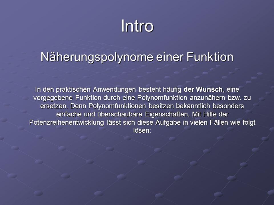 Intro Näherungspolynome einer Funktion In den praktischen Anwendungen besteht häufig der Wunsch, eine vorgegebene Funktion durch eine Polynomfunktion