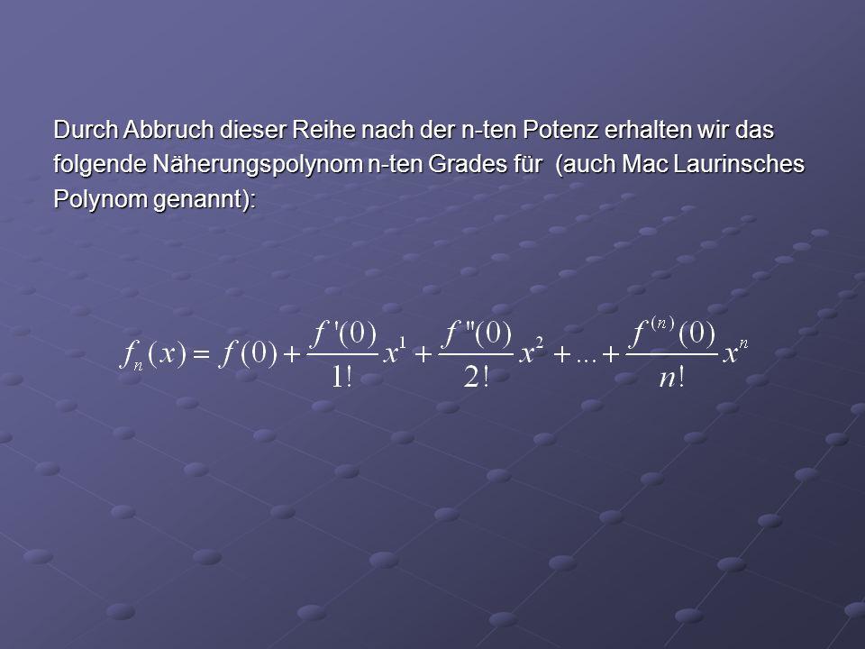Durch Abbruch dieser Reihe nach der n-ten Potenz erhalten wir das folgende Näherungspolynom n-ten Grades für (auch Mac Laurinsches Polynom genannt):