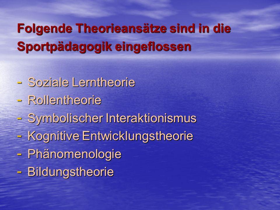 Folgende Theorieansätze sind in die Sportpädagogik eingeflossen - Soziale Lerntheorie - Rollentheorie - Symbolischer Interaktionismus - Kognitive Entwicklungstheorie - Phänomenologie - Bildungstheorie