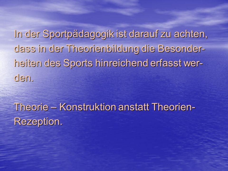 In der Sportpädagogik ist darauf zu achten, dass in der Theorienbildung die Besonder- heiten des Sports hinreichend erfasst wer- den.
