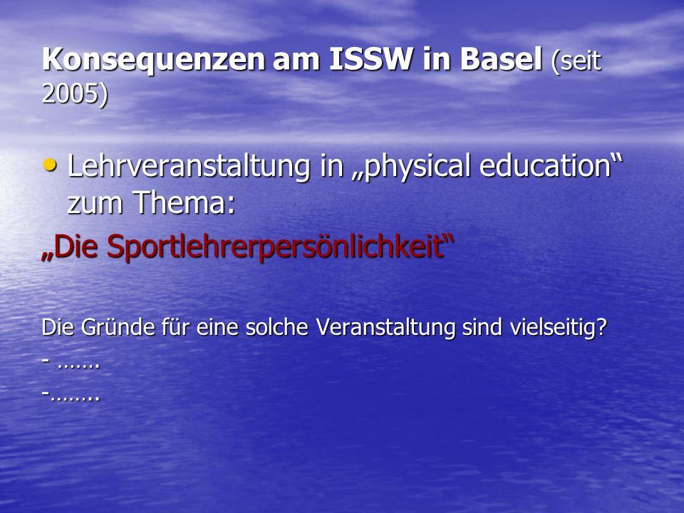Konsequenzen am ISSW in Basel (seit 2005) Lehrveranstaltung in physical education zum Thema: Lehrveranstaltung in physical education zum Thema: Die Sportlehrerpersönlichkeit Die Gründe für eine solche Veranstaltung sind vielseitig.