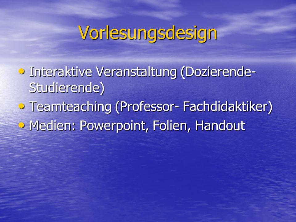 Vorlesungsdesign Interaktive Veranstaltung (Dozierende- Studierende) Interaktive Veranstaltung (Dozierende- Studierende) Teamteaching (Professor- Fachdidaktiker) Teamteaching (Professor- Fachdidaktiker) Medien: Powerpoint, Folien, Handout Medien: Powerpoint, Folien, Handout
