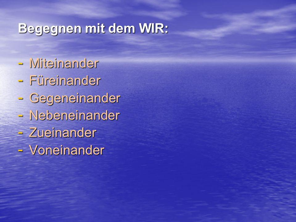 Begegnen mit dem WIR: - Miteinander - Füreinander - Gegeneinander - Nebeneinander - Zueinander - Voneinander