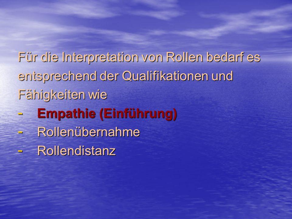 Für die Interpretation von Rollen bedarf es entsprechend der Qualifikationen und Fähigkeiten wie - Empathie (Einführung) - Rollenübernahme - Rollendistanz