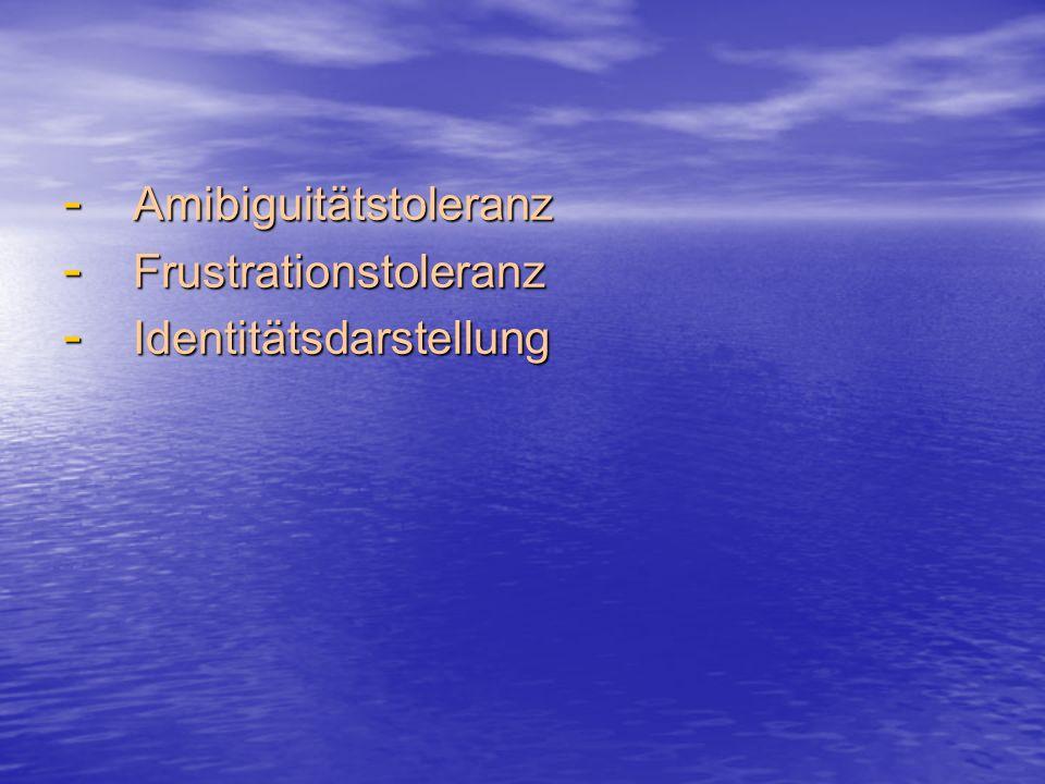 - Amibiguitätstoleranz - Frustrationstoleranz - Identitätsdarstellung
