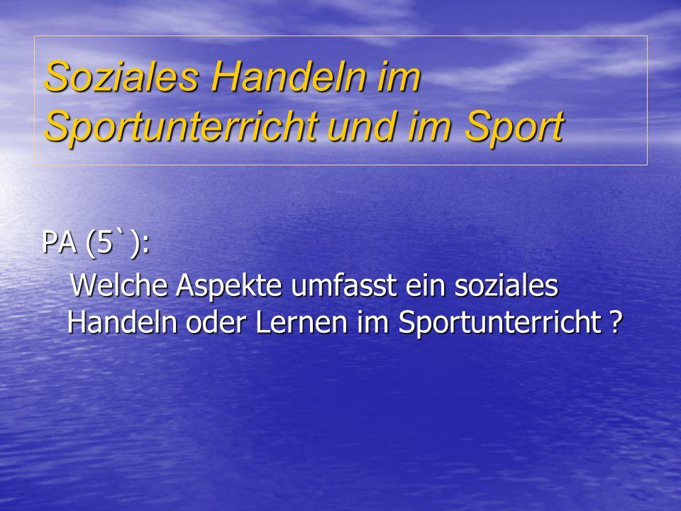 Soziales Handeln im Sportunterricht und im Sport PA (5`): Welche Aspekte umfasst ein soziales Handeln oder Lernen im Sportunterricht .