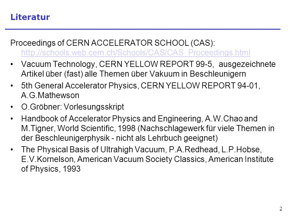 2 Literatur Proceedings of CERN ACCELERATOR SCHOOL (CAS): http://schools.web.cern.ch/Schools/CAS/CAS_Proceedings.html http://schools.web.cern.ch/Schools/CAS/CAS_Proceedings.html Vacuum Technology, CERN YELLOW REPORT 99-5, ausgezeichnete Artikel über (fast) alle Themen über Vakuum in Beschleunigern 5th General Accelerator Physics, CERN YELLOW REPORT 94-01, A.G.Mathewson O.Gröbner: Vorlesungsskript Handbook of Accelerator Physics and Engineering, A.W.Chao and M.Tigner, World Scientific, 1998 (Nachschlagewerk für viele Themen in der Beschleunigerphysik - nicht als Lehrbuch geeignet) The Physical Basis of Ultrahigh Vacuum, P.A.Redhead, L.P.Hobse, E.V.Kornelson, American Vacuum Society Classics, American Institute of Physics, 1993