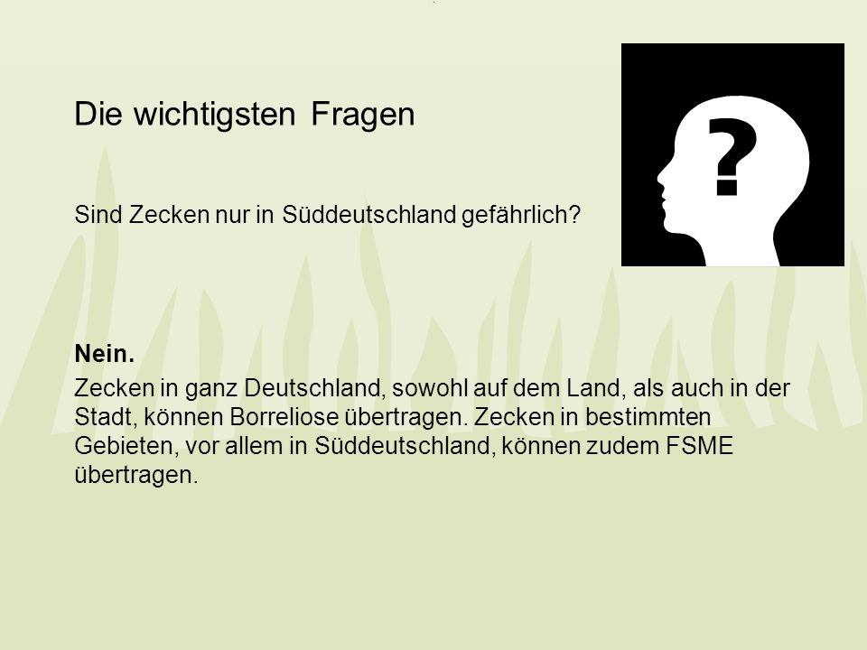 Die wichtigsten Fragen Sind Zecken nur in Süddeutschland gefährlich? Nein. Zecken in ganz Deutschland, sowohl auf dem Land, als auch in der Stadt, kön