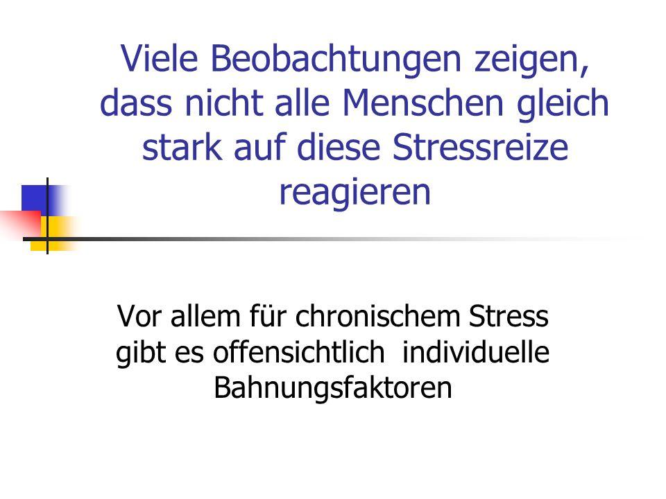 Viele Beobachtungen zeigen, dass nicht alle Menschen gleich stark auf diese Stressreize reagieren Vor allem für chronischem Stress gibt es offensichtl