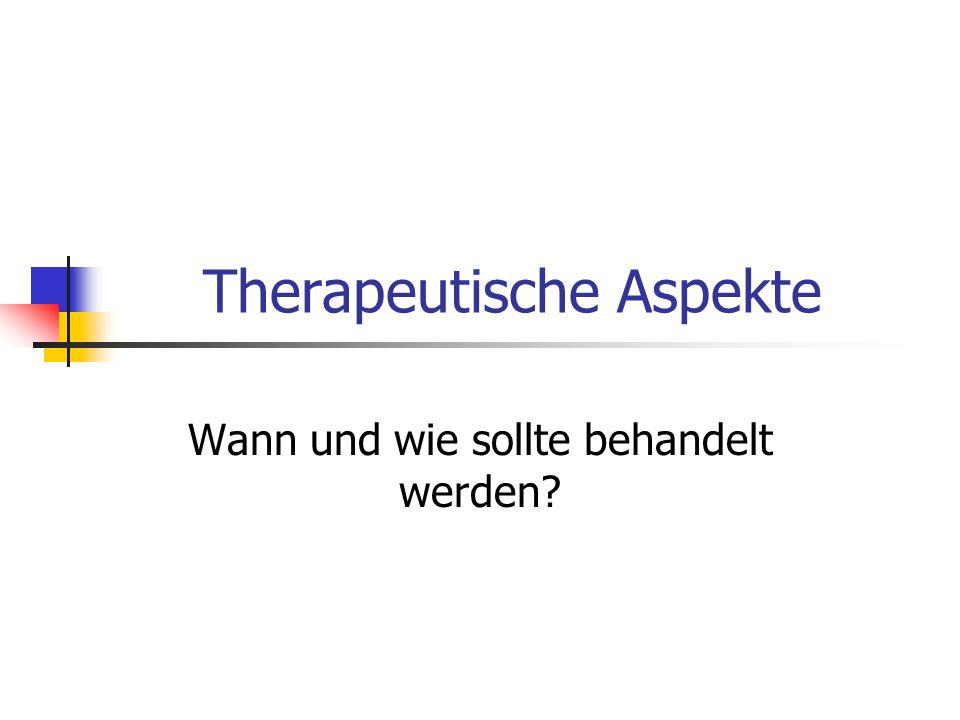 Therapeutische Aspekte Wann und wie sollte behandelt werden?